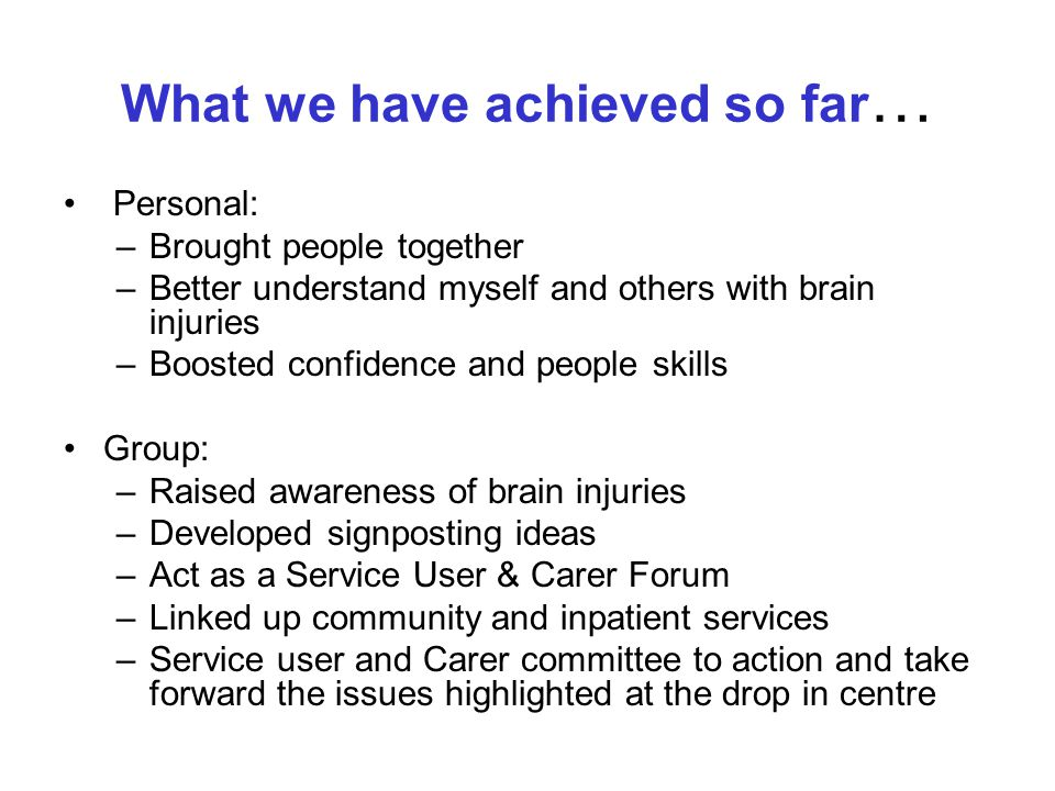 What we have achieved so far … Personal: –Brought people together –Better understand myself and others with brain injuries –Boosted confidence and people skills Group: –Raised awareness of brain injuries –Developed signposting ideas –Act as a Service User & Carer Forum –Linked up community and inpatient services –Service user and Carer committee to action and take forward the issues highlighted at the drop in centre