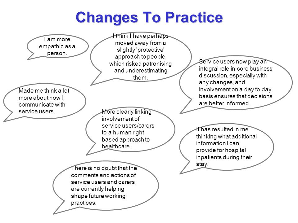Changes To Practice I am more empathic as a person. I think I have perhaps moved away from a slightly 'protective' approach to people, which risked pa