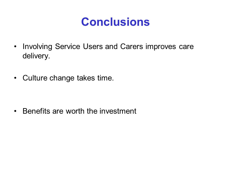 Conclusions Involving Service Users and Carers improves care delivery. Culture change takes time. Benefits are worth the investment