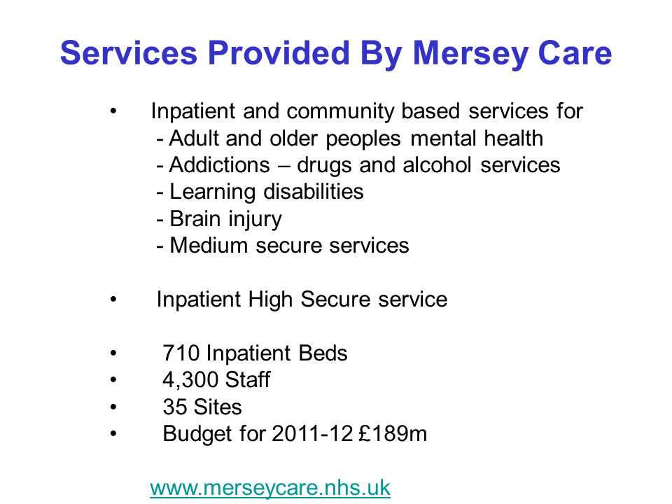 Services Provided By Mersey Care Inpatient and community based services for - Adult and older peoples mental health - Addictions – drugs and alcohol services - Learning disabilities - Brain injury - Medium secure services Inpatient High Secure service 710 Inpatient Beds 4,300 Staff 35 Sites Budget for £189m