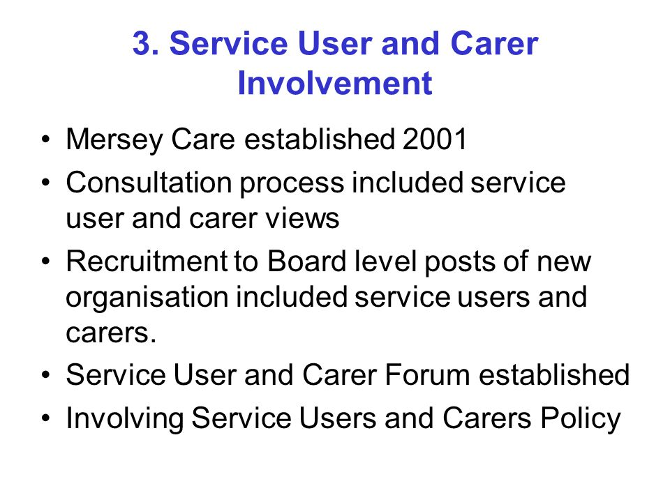 Current Examples of Service User Involvement Trust Board All Committees of the Board Annual appraisal for Directors and Consultant Pyschiatrists Policy Formation e.g.