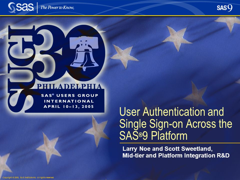 Copyright © 2005, SAS Institute Inc. All rights reserved. User Authentication and Single Sign-on Across the SAS ® 9 Platform Larry Noe and Scott Sweet