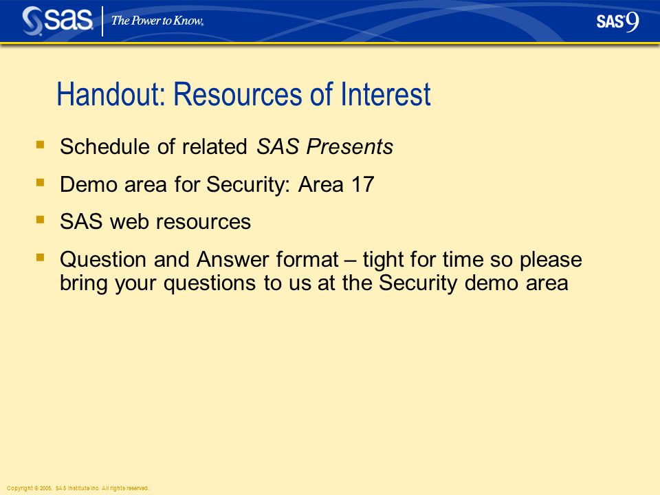 Copyright © 2005, SAS Institute Inc. All rights reserved. Handout: Resources of Interest  Schedule of related SAS Presents  Demo area for Security: