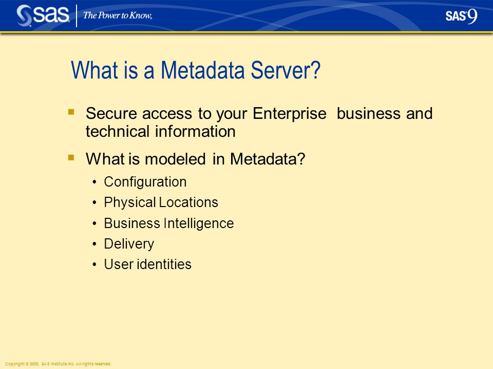 Copyright © 2005, SAS Institute Inc. All rights reserved. What is a Metadata Server?  Secure access to your Enterprise business and technical informa
