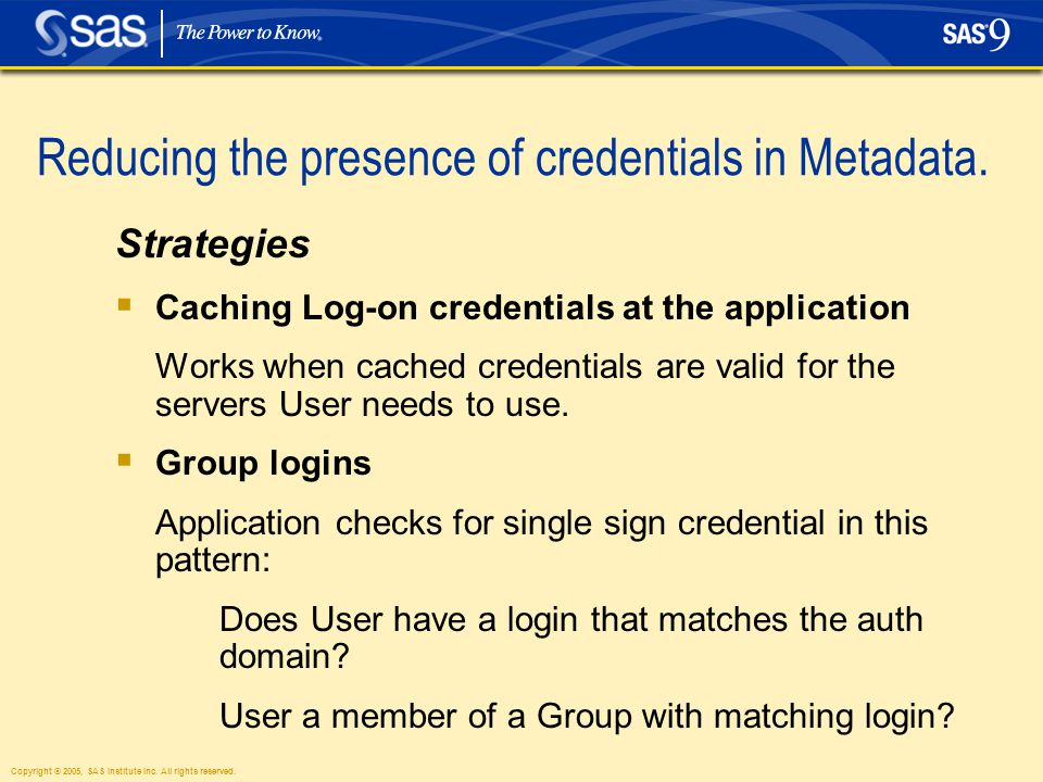 Copyright © 2005, SAS Institute Inc. All rights reserved. Reducing the presence of credentials in Metadata. Strategies  Caching Log-on credentials at