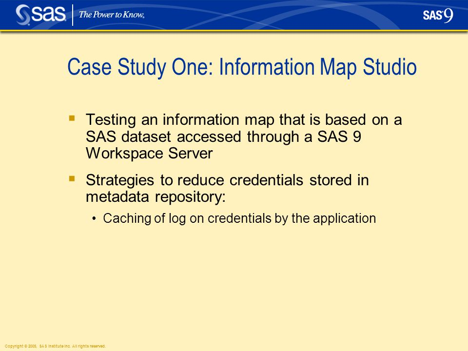 Copyright © 2005, SAS Institute Inc. All rights reserved. Case Study One: Information Map Studio  Testing an information map that is based on a SAS d