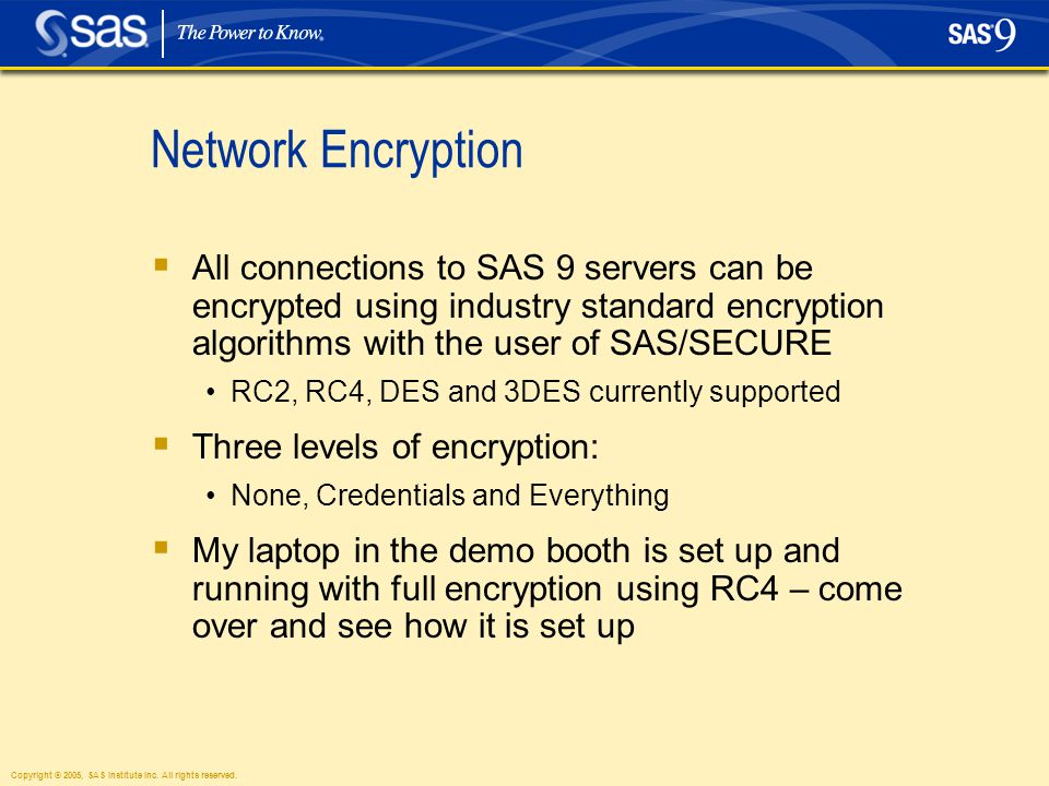 Copyright © 2005, SAS Institute Inc. All rights reserved. Network Encryption  All connections to SAS 9 servers can be encrypted using industry standa