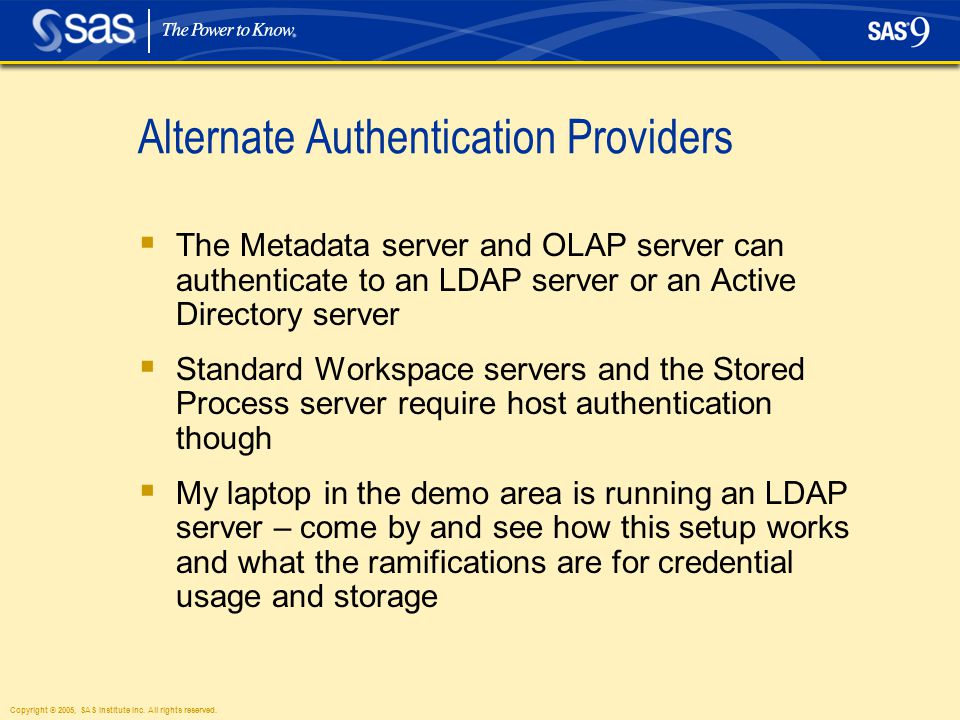 Copyright © 2005, SAS Institute Inc. All rights reserved. Alternate Authentication Providers  The Metadata server and OLAP server can authenticate to