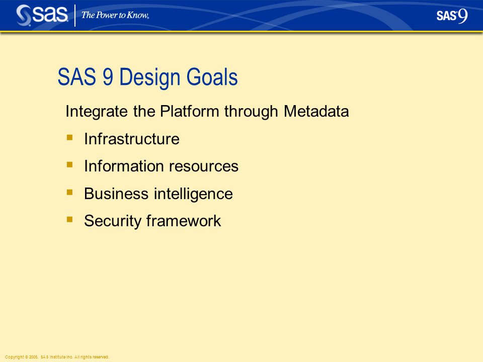 Copyright © 2005, SAS Institute Inc. All rights reserved. SAS 9 Design Goals Integrate the Platform through Metadata  Infrastructure  Information re