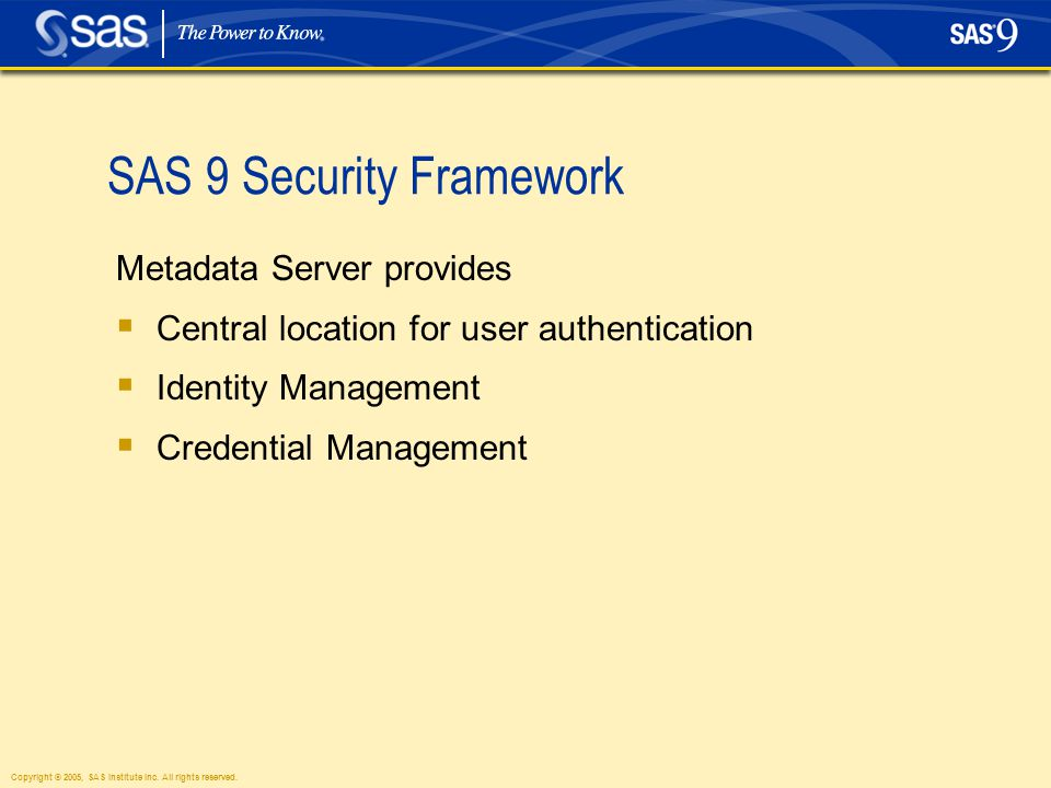 Copyright © 2005, SAS Institute Inc. All rights reserved. SAS 9 Security Framework Metadata Server provides  Central location for user authentication