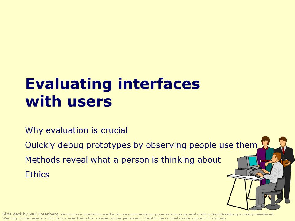 Evaluating interfaces with users Why evaluation is crucial Quickly debug prototypes by observing people use them Methods reveal what a person is thinking about Ethics Slide deck by Saul Greenberg.