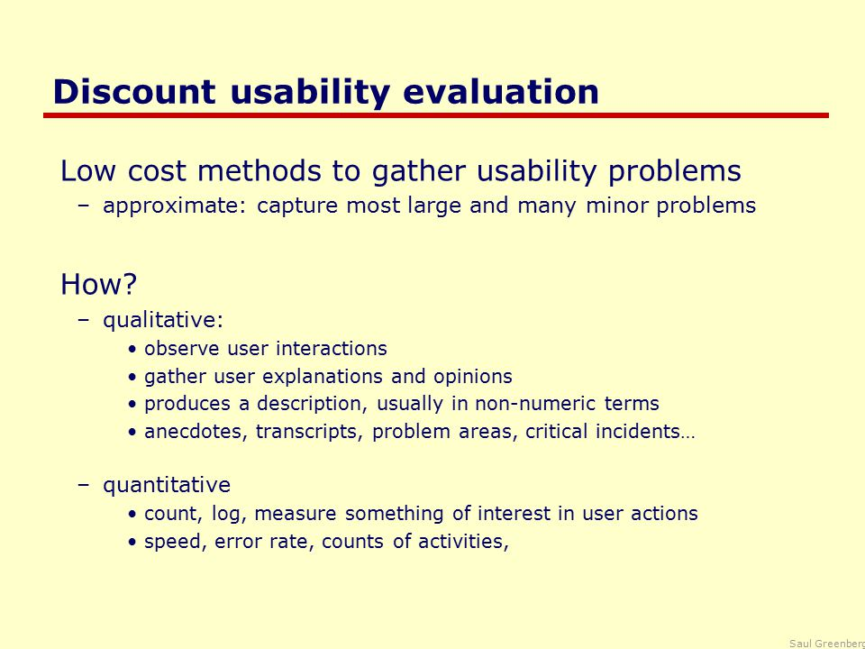 Saul Greenberg Discount usability evaluation Methods –inspection –extracting the conceptual model –direct observation think-aloud constructive interaction –query techniques (interviews and questionnaires) –continuous evaluation (user feedback and field studies)