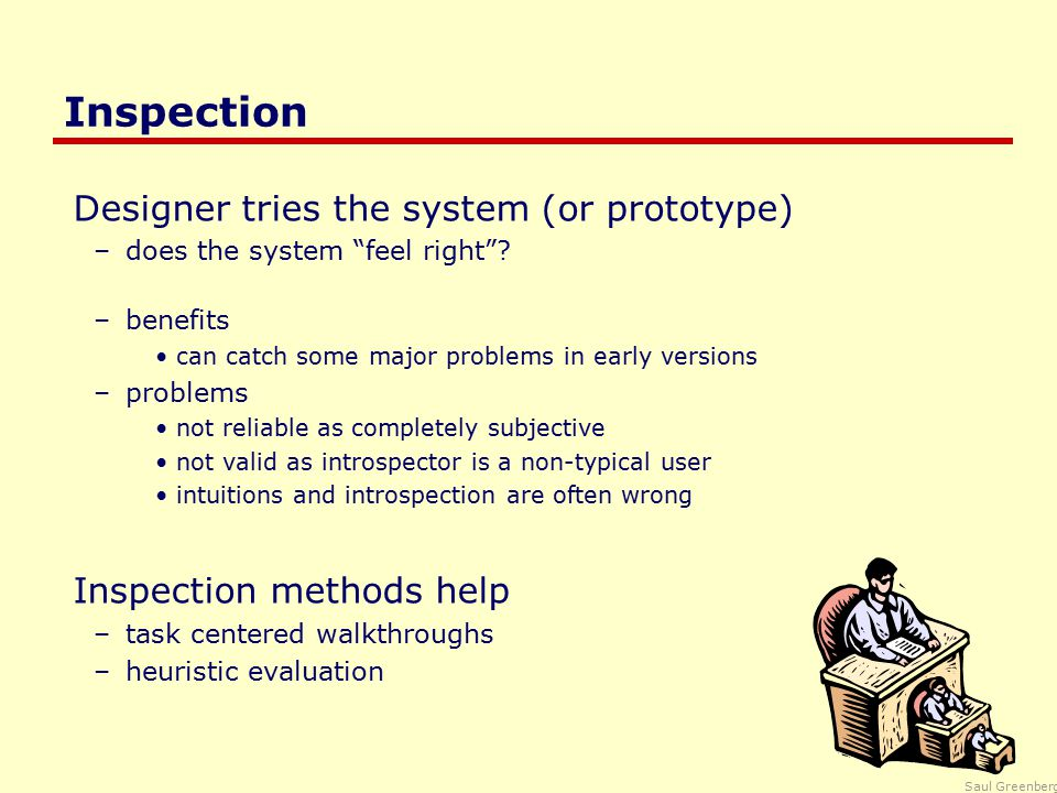 Saul Greenberg Inspection Designer tries the system (or prototype) –does the system feel right .
