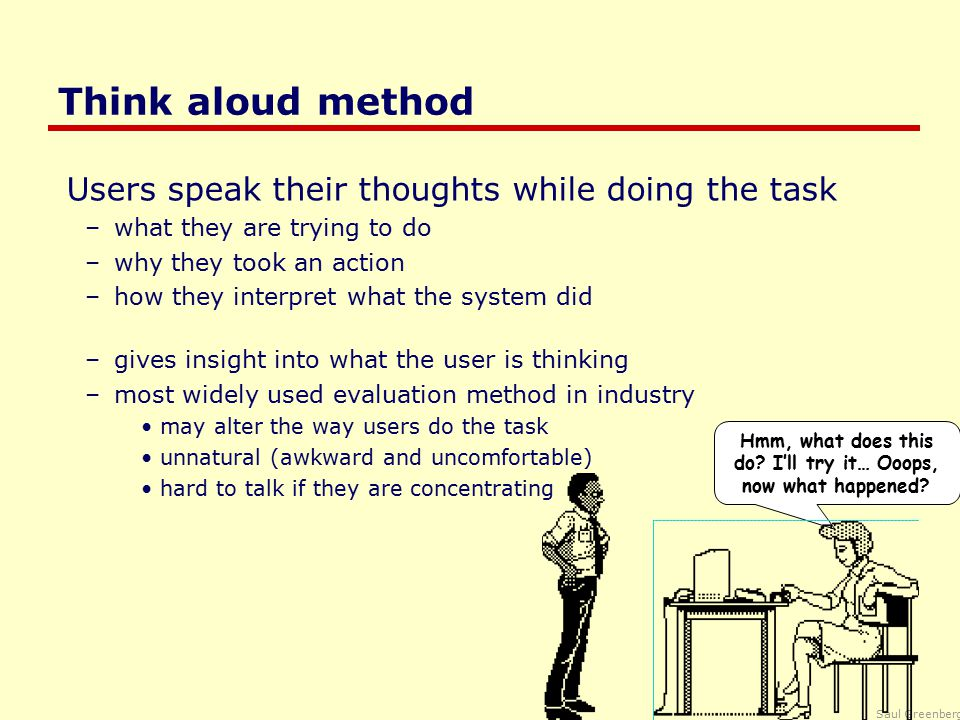 Saul Greenberg Think aloud method Users speak their thoughts while doing the task –what they are trying to do –why they took an action –how they interpret what the system did –gives insight into what the user is thinking –most widely used evaluation method in industry may alter the way users do the task unnatural (awkward and uncomfortable) hard to talk if they are concentrating Hmm, what does this do.