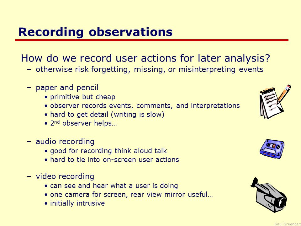 Saul Greenberg Recording observations How do we record user actions for later analysis.