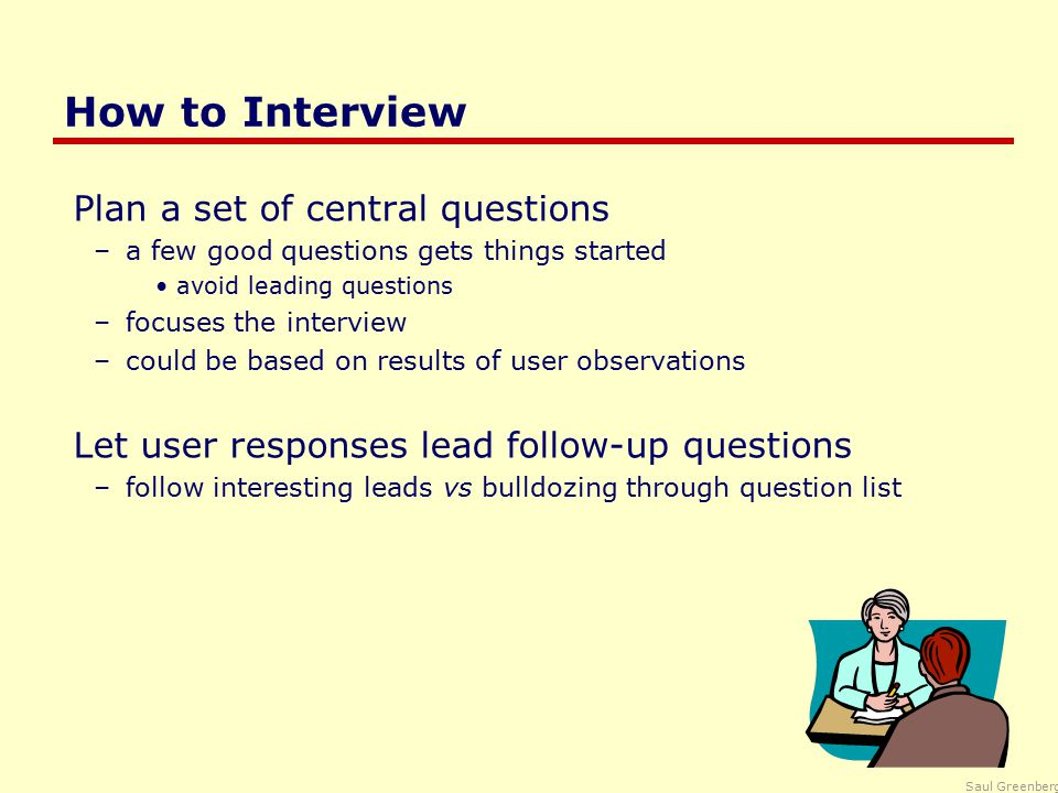 Saul Greenberg How to Interview Plan a set of central questions –a few good questions gets things started avoid leading questions –focuses the interview –could be based on results of user observations Let user responses lead follow-up questions –follow interesting leads vs bulldozing through question list