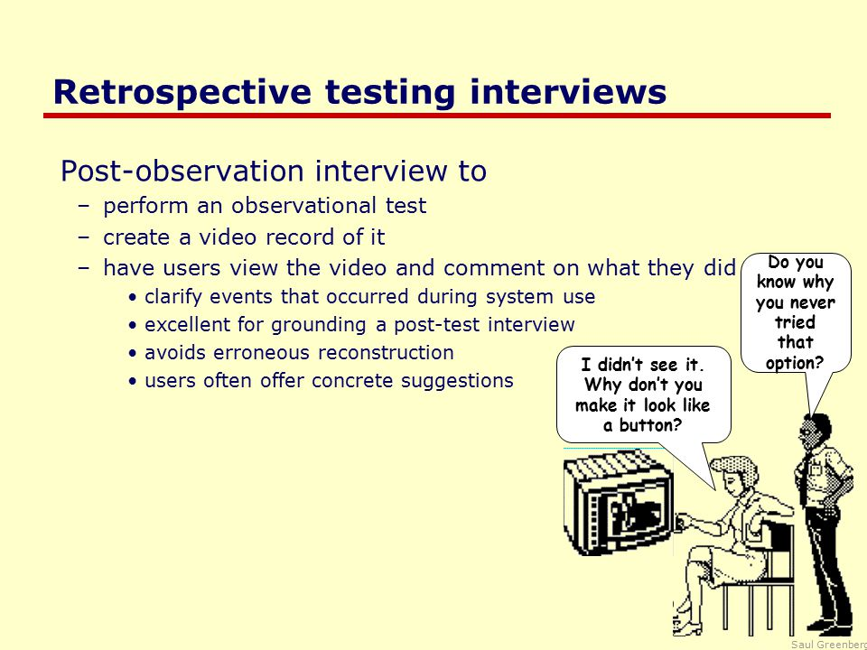Saul Greenberg Retrospective testing interviews Post-observation interview to –perform an observational test –create a video record of it –have users view the video and comment on what they did clarify events that occurred during system use excellent for grounding a post-test interview avoids erroneous reconstruction users often offer concrete suggestions Do you know why you never tried that option.