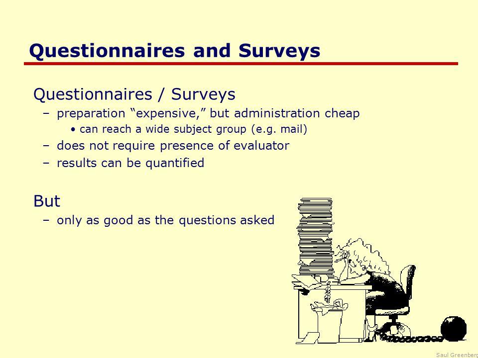 Saul Greenberg Questionnaires and Surveys Questionnaires / Surveys –preparation expensive, but administration cheap can reach a wide subject group (e.g.