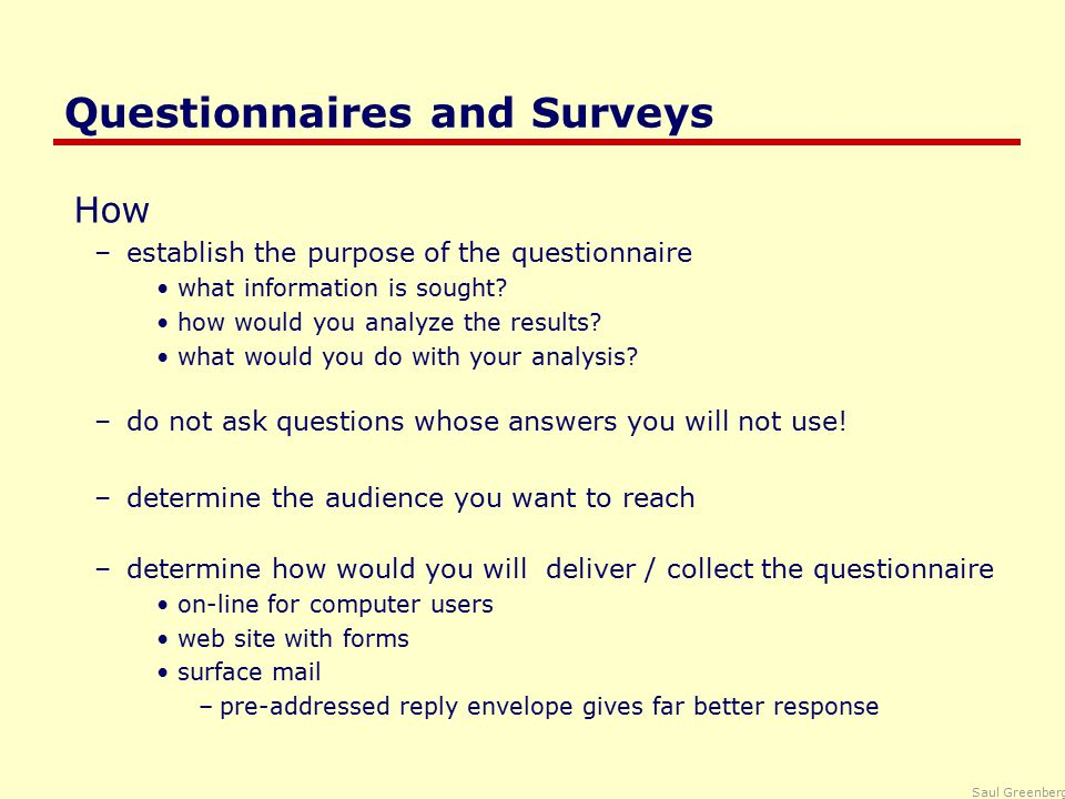 Saul Greenberg Styles of Questions Open-ended questions –asks for unprompted opinions –good for general subjective information but difficult to analyze rigorously Can you suggest any improvements to the interfaces?