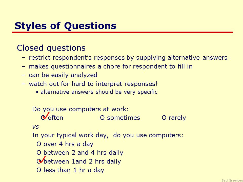 Saul Greenberg Styles of Questions Closed questions –restrict respondent's responses by supplying alternative answers –makes questionnaires a chore for respondent to fill in –can be easily analyzed –watch out for hard to interpret responses.