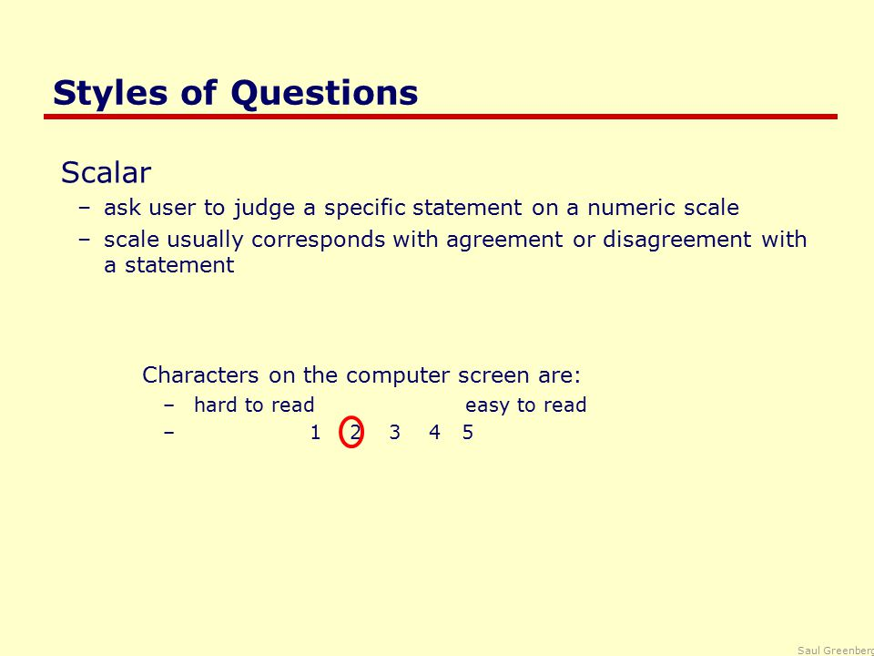 Saul Greenberg Styles of Questions Scalar –ask user to judge a specific statement on a numeric scale –scale usually corresponds with agreement or disagreement with a statement Characters on the computer screen are: – hard to read easy to read – 1 2 3 4 5