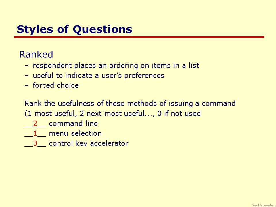 Saul Greenberg Styles of Questions Ranked –respondent places an ordering on items in a list –useful to indicate a user's preferences –forced choice Rank the usefulness of these methods of issuing a command (1 most useful, 2 next most useful..., 0 if not used __2__ command line __1__ menu selection __3__ control key accelerator