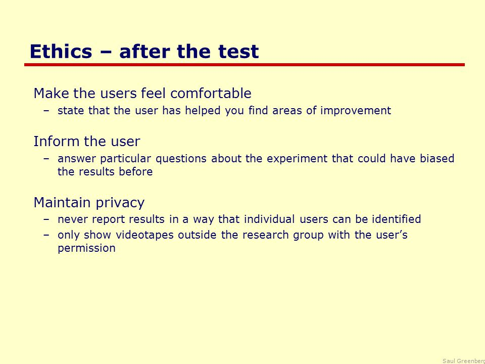 Saul Greenberg Ethics – after the test Make the users feel comfortable –state that the user has helped you find areas of improvement Inform the user –answer particular questions about the experiment that could have biased the results before Maintain privacy –never report results in a way that individual users can be identified –only show videotapes outside the research group with the user's permission