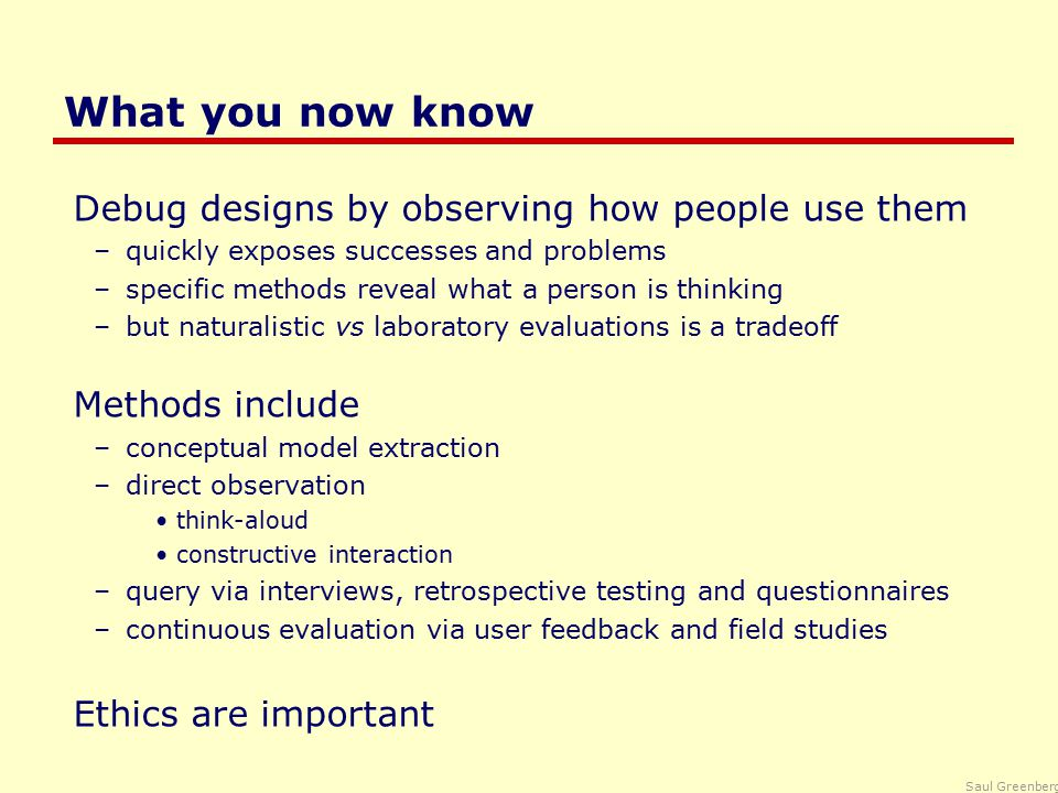 Saul Greenberg What you now know Debug designs by observing how people use them –quickly exposes successes and problems –specific methods reveal what a person is thinking –but naturalistic vs laboratory evaluations is a tradeoff Methods include –conceptual model extraction –direct observation think-aloud constructive interaction –query via interviews, retrospective testing and questionnaires –continuous evaluation via user feedback and field studies Ethics are important