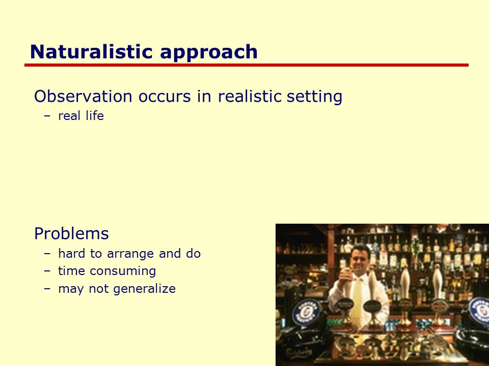 Saul Greenberg Naturalistic approach Observation occurs in realistic setting –real life Problems –hard to arrange and do –time consuming –may not generalize
