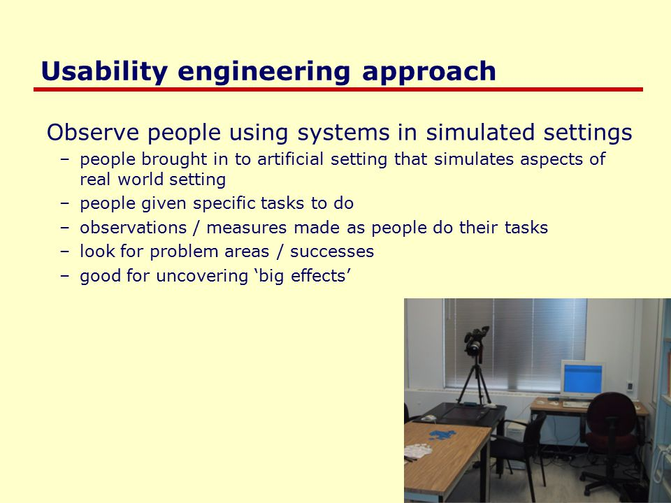 Saul Greenberg Usability engineering approach Observe people using systems in simulated settings –people brought in to artificial setting that simulates aspects of real world setting –people given specific tasks to do –observations / measures made as people do their tasks –look for problem areas / successes –good for uncovering 'big effects'