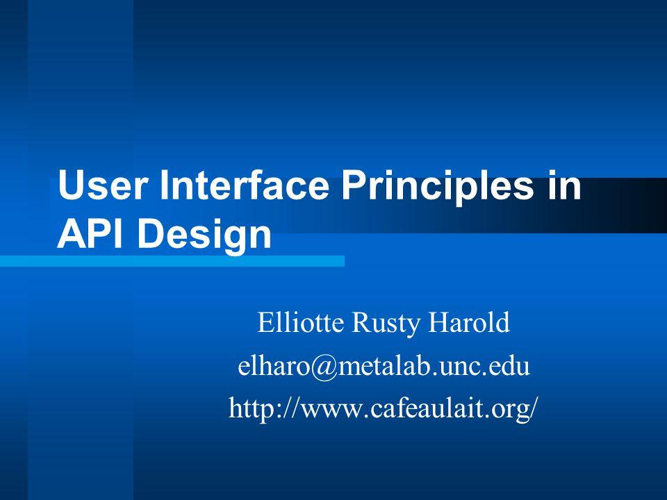 User Interface Principles in API Design Elliotte Rusty Harold elharo@metalab.unc.edu http://www.cafeaulait.org/