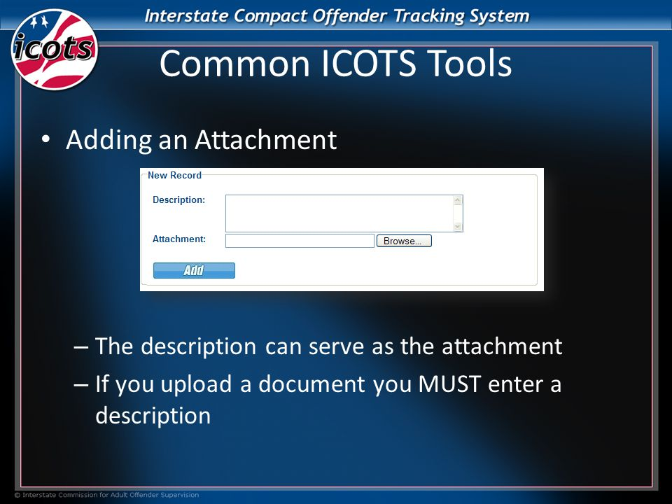 Common ICOTS Tools Adding an Attachment – The description can serve as the attachment – If you upload a document you MUST enter a description