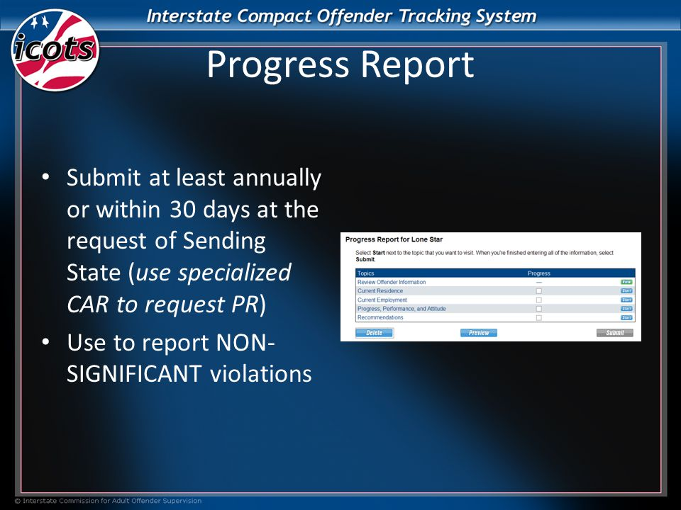 Progress Report Submit at least annually or within 30 days at the request of Sending State (use specialized CAR to request PR) Use to report NON- SIGNIFICANT violations