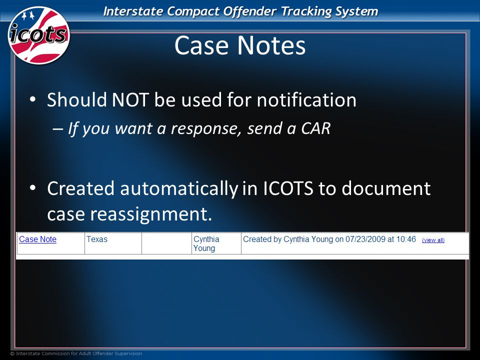 Case Notes Should NOT be used for notification – If you want a response, send a CAR Created automatically in ICOTS to document case reassignment.
