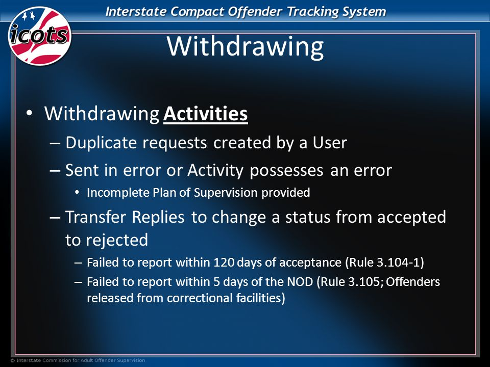Withdrawing Withdrawing Activities – Duplicate requests created by a User – Sent in error or Activity possesses an error Incomplete Plan of Supervision provided – Transfer Replies to change a status from accepted to rejected – Failed to report within 120 days of acceptance (Rule 3.104-1) – Failed to report within 5 days of the NOD (Rule 3.105; Offenders released from correctional facilities)