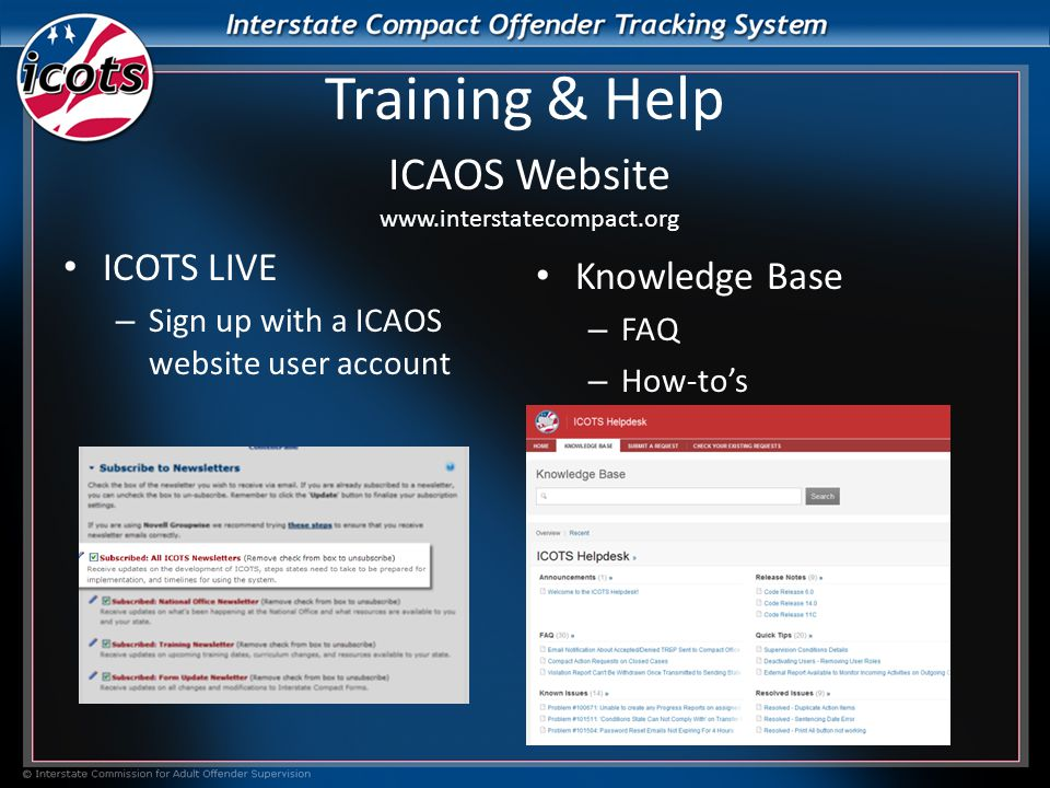 Training & Help ICAOS Website www.interstatecompact.org ICOTS LIVE – Sign up with a ICAOS website user account Knowledge Base – FAQ – How-to's