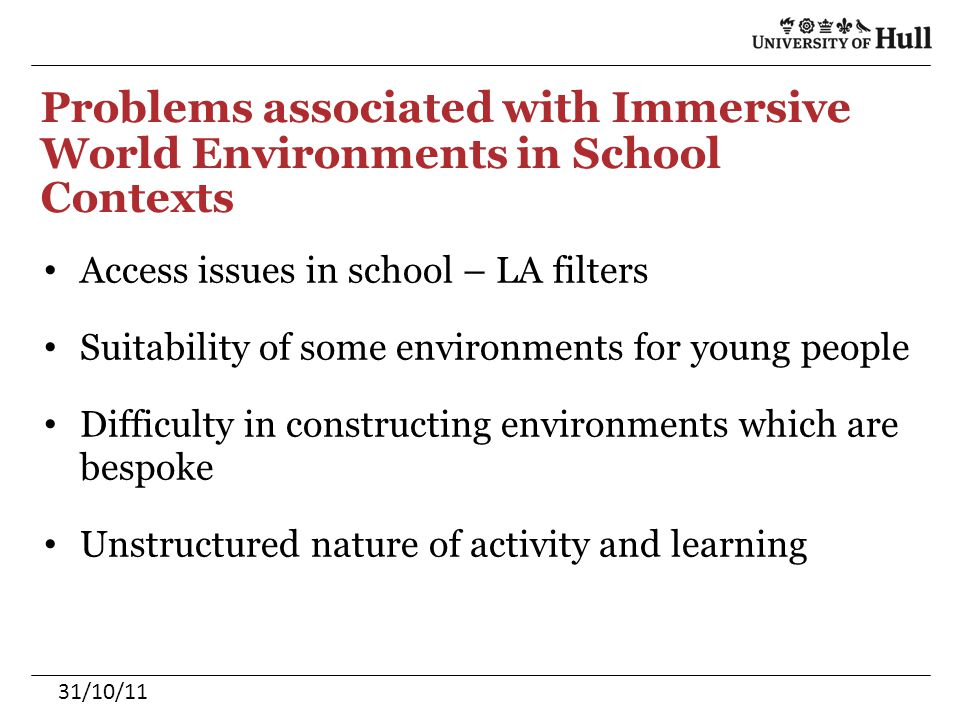 Problems associated with Immersive World Environments in School Contexts Access issues in school – LA filters Suitability of some environments for young people Difficulty in constructing environments which are bespoke Unstructured nature of activity and learning 31/10/11