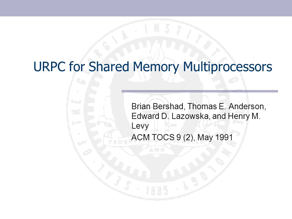 URPC for Shared Memory Multiprocessors Brian Bershad, Thomas E. Anderson, Edward D. Lazowska, and Henry M. Levy ACM TOCS 9 (2), May 1991