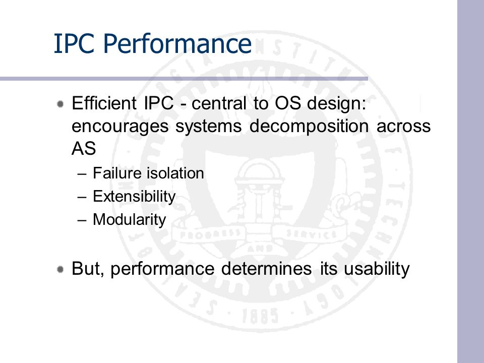 IPC Performance Efficient IPC - central to OS design: encourages systems decomposition across AS –Failure isolation –Extensibility –Modularity But, performance determines its usability