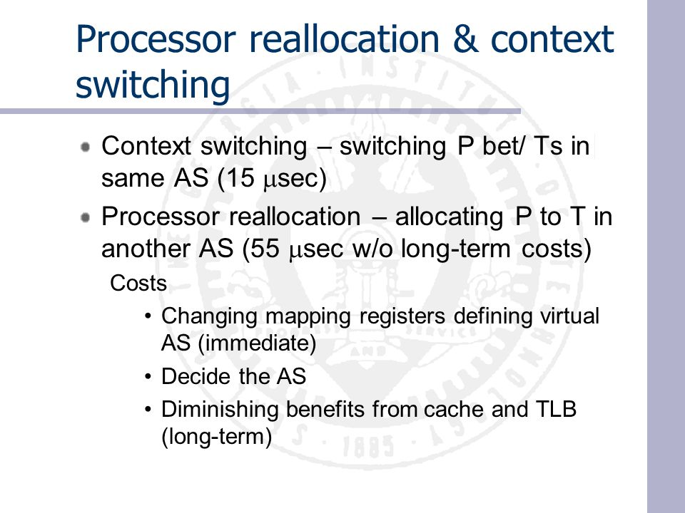 Processor reallocation & context switching Context switching – switching P bet/ Ts in same AS (15  sec) Processor reallocation – allocating P to T in