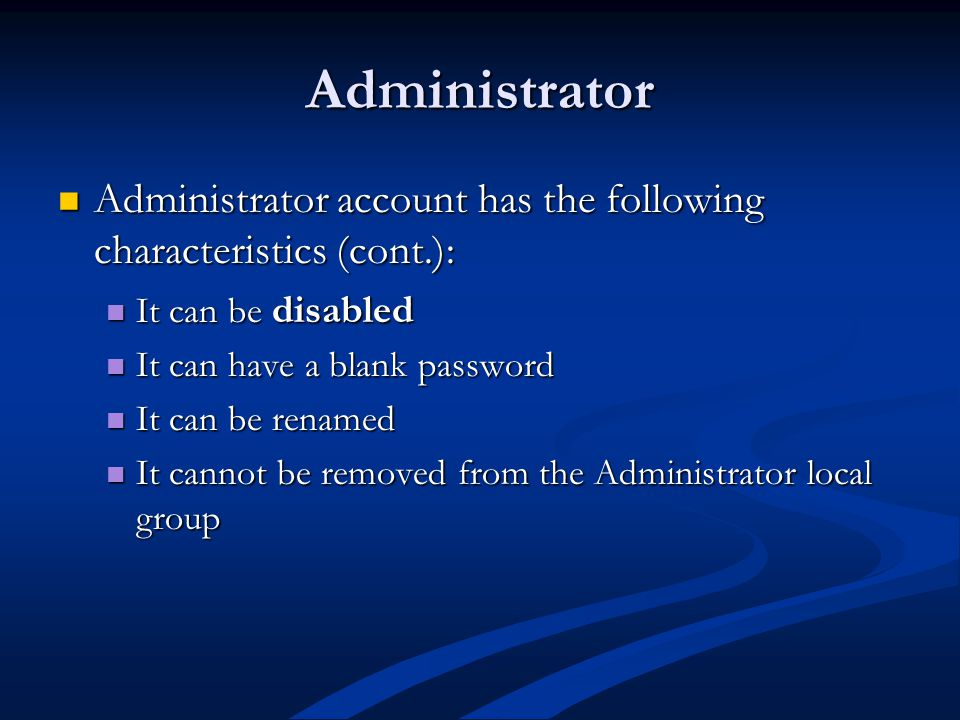 Administrator Administrator account has the following characteristics (cont.): Administrator account has the following characteristics (cont.): It can be disabled It can be disabled It can have a blank password It can have a blank password It can be renamed It can be renamed It cannot be removed from the Administrator local group It cannot be removed from the Administrator local group