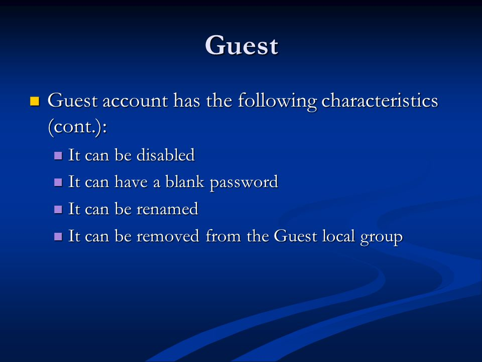 Guest Guest account has the following characteristics (cont.): Guest account has the following characteristics (cont.): It can be disabled It can be disabled It can have a blank password It can have a blank password It can be renamed It can be renamed It can be removed from the Guest local group It can be removed from the Guest local group