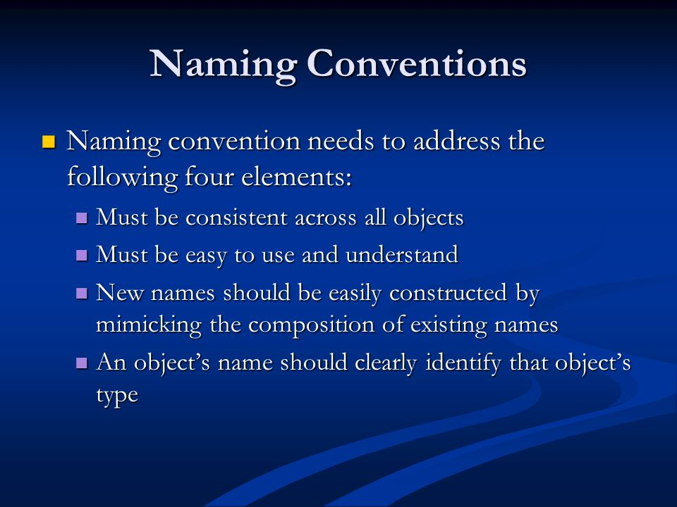 Naming Conventions Naming convention needs to address the following four elements: Naming convention needs to address the following four elements: Must be consistent across all objects Must be consistent across all objects Must be easy to use and understand Must be easy to use and understand New names should be easily constructed by mimicking the composition of existing names New names should be easily constructed by mimicking the composition of existing names An object's name should clearly identify that object's type An object's name should clearly identify that object's type