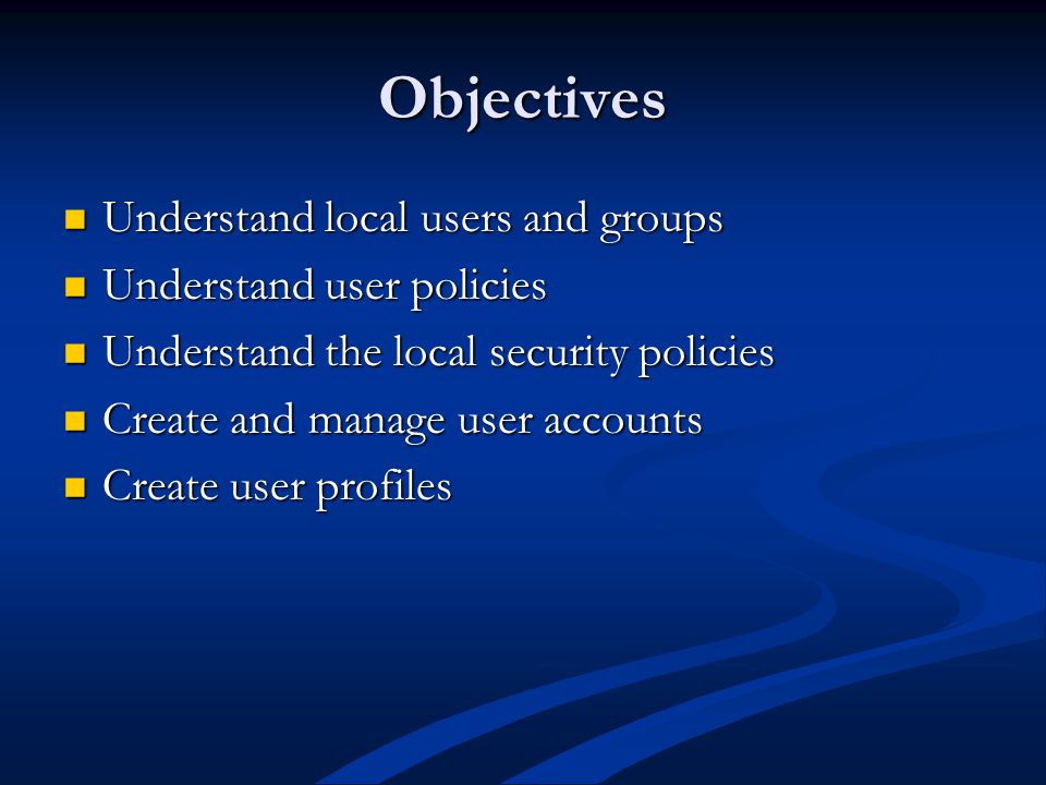 Objectives Understand local users and groups Understand local users and groups Understand user policies Understand user policies Understand the local security policies Understand the local security policies Create and manage user accounts Create and manage user accounts Create user profiles Create user profiles