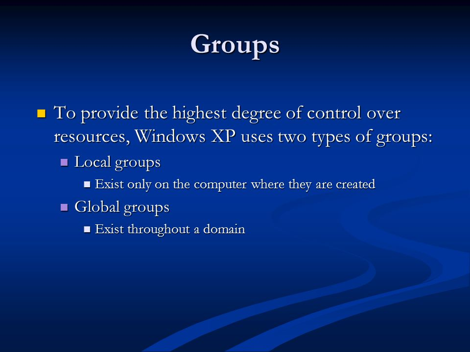 Groups To provide the highest degree of control over resources, Windows XP uses two types of groups: To provide the highest degree of control over resources, Windows XP uses two types of groups: Local groups Local groups Exist only on the computer where they are created Exist only on the computer where they are created Global groups Global groups Exist throughout a domain Exist throughout a domain
