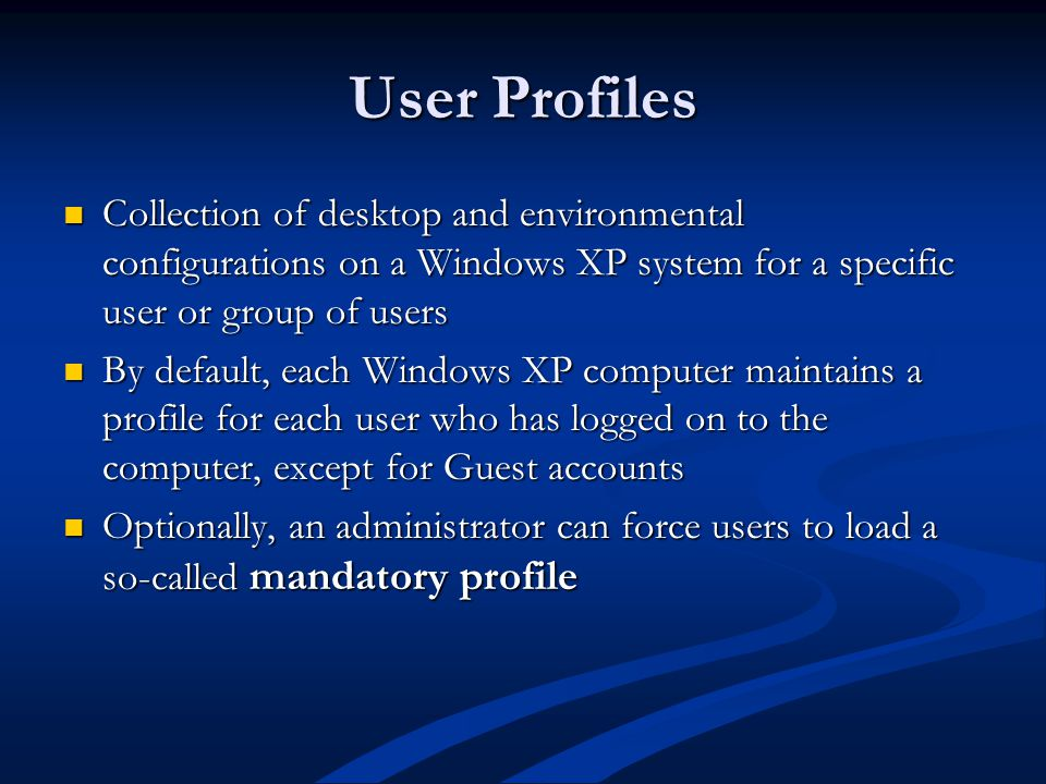 User Profiles Collection of desktop and environmental configurations on a Windows XP system for a specific user or group of users Collection of desktop and environmental configurations on a Windows XP system for a specific user or group of users By default, each Windows XP computer maintains a profile for each user who has logged on to the computer, except for Guest accounts By default, each Windows XP computer maintains a profile for each user who has logged on to the computer, except for Guest accounts Optionally, an administrator can force users to load a so-called mandatory profile Optionally, an administrator can force users to load a so-called mandatory profile