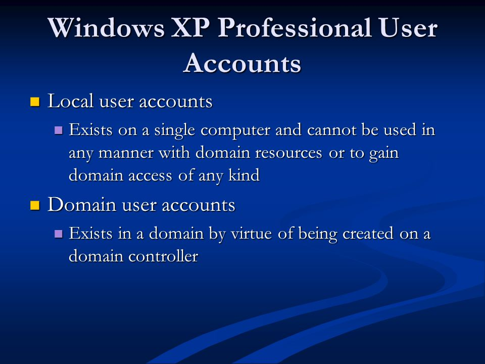 Windows XP Professional User Accounts Local user accounts Local user accounts Exists on a single computer and cannot be used in any manner with domain resources or to gain domain access of any kind Exists on a single computer and cannot be used in any manner with domain resources or to gain domain access of any kind Domain user accounts Domain user accounts Exists in a domain by virtue of being created on a domain controller Exists in a domain by virtue of being created on a domain controller