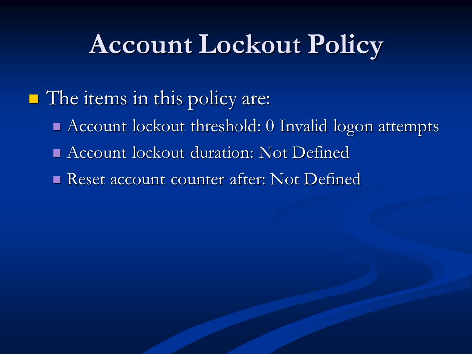 Account Lockout Policy The items in this policy are: The items in this policy are: Account lockout threshold: 0 Invalid logon attempts Account lockout threshold: 0 Invalid logon attempts Account lockout duration: Not Defined Account lockout duration: Not Defined Reset account counter after: Not Defined Reset account counter after: Not Defined