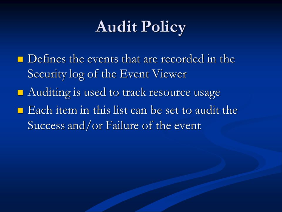 Audit Policy Defines the events that are recorded in the Security log of the Event Viewer Defines the events that are recorded in the Security log of the Event Viewer Auditing is used to track resource usage Auditing is used to track resource usage Each item in this list can be set to audit the Success and/or Failure of the event Each item in this list can be set to audit the Success and/or Failure of the event