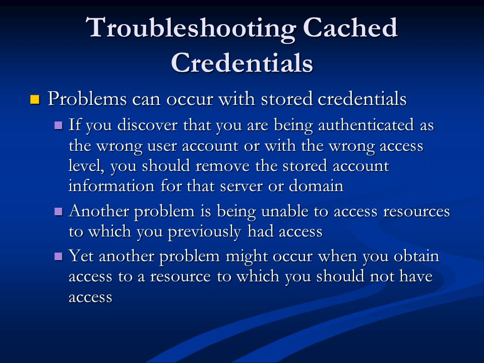 Troubleshooting Cached Credentials Problems can occur with stored credentials Problems can occur with stored credentials If you discover that you are being authenticated as the wrong user account or with the wrong access level, you should remove the stored account information for that server or domain If you discover that you are being authenticated as the wrong user account or with the wrong access level, you should remove the stored account information for that server or domain Another problem is being unable to access resources to which you previously had access Another problem is being unable to access resources to which you previously had access Yet another problem might occur when you obtain access to a resource to which you should not have access Yet another problem might occur when you obtain access to a resource to which you should not have access